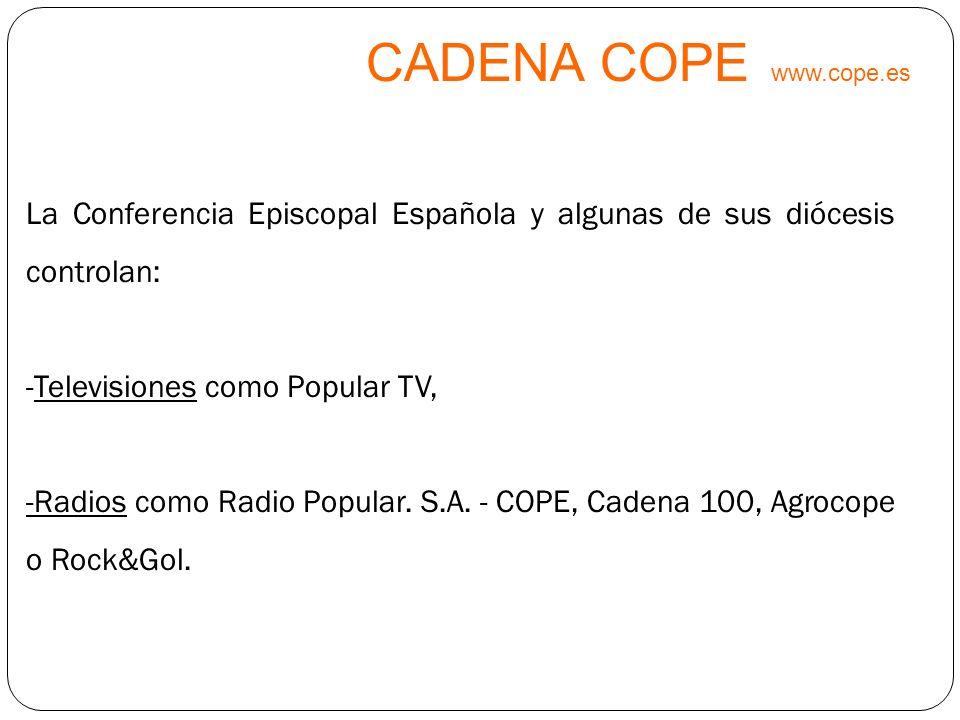 CADENA COPE www.cope.es La Conferencia Episcopal Española y algunas de sus diócesis controlan: Televisiones como Popular TV,