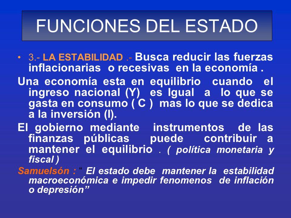 FUNCIONES DEL ESTADO 3.- LA ESTABILIDAD .- Busca reducir las fuerzas inflacionarias o recesivas en la economía .