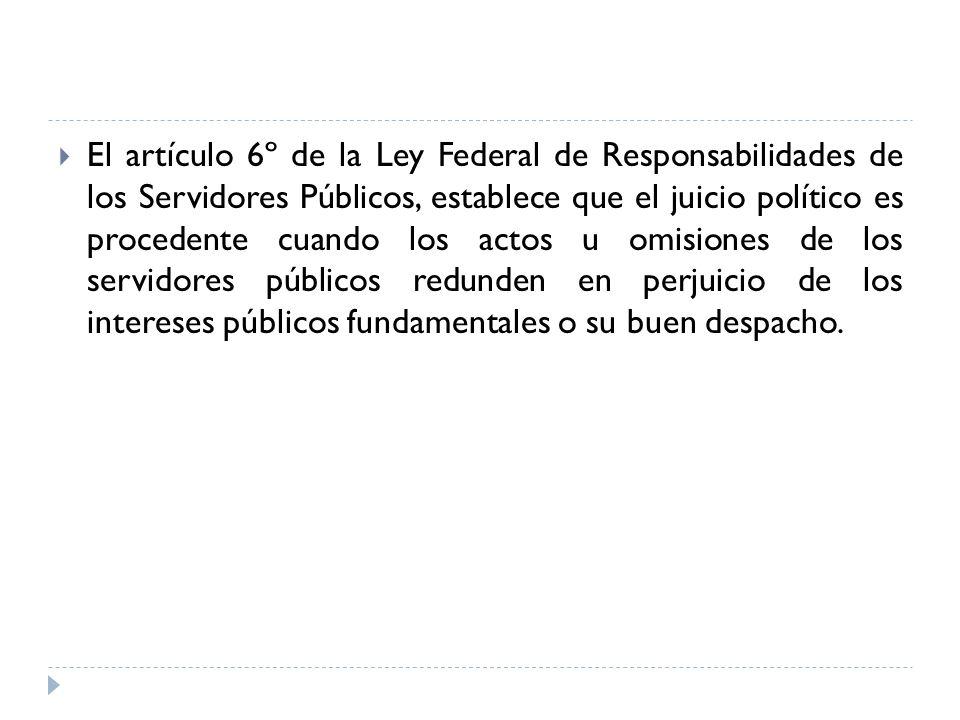 El artículo 6º de la Ley Federal de Responsabilidades de los Servidores Públicos, establece que el juicio político es procedente cuando los actos u omisiones de los servidores públicos redunden en perjuicio de los intereses públicos fundamentales o su buen despacho.