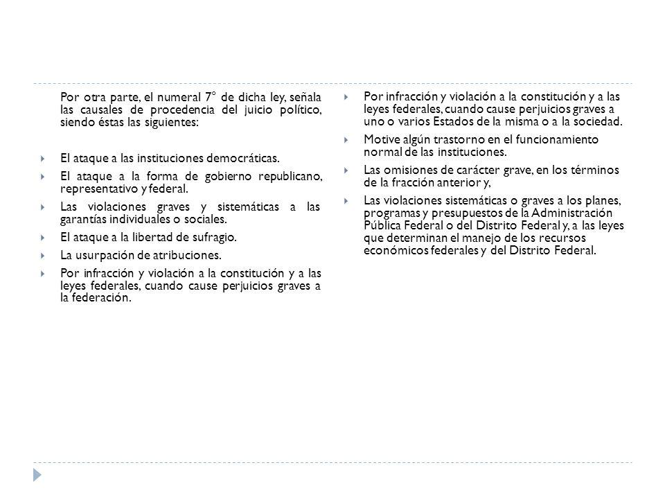 Por otra parte, el numeral 7° de dicha ley, señala las causales de procedencia del juicio político, siendo éstas las siguientes: