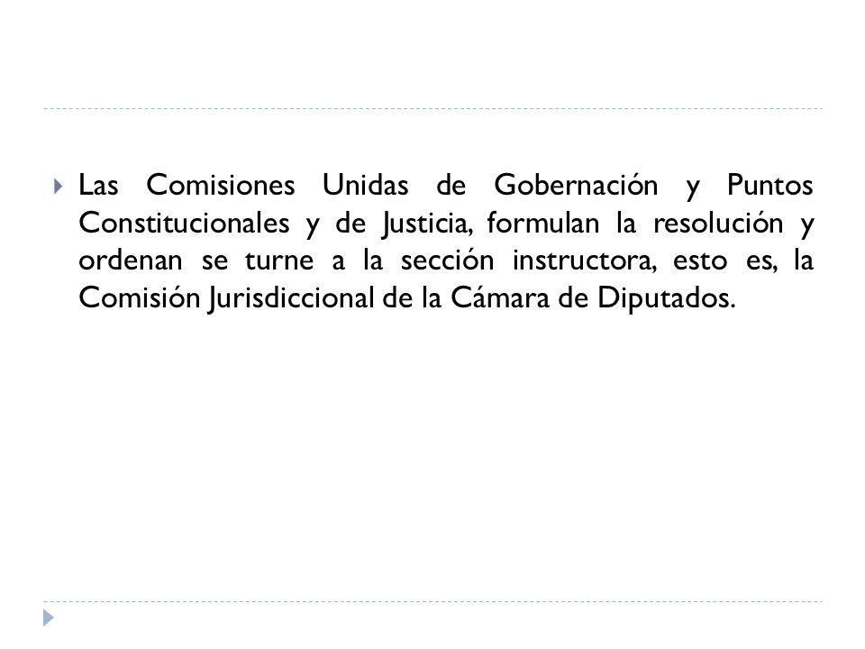 Las Comisiones Unidas de Gobernación y Puntos Constitucionales y de Justicia, formulan la resolución y ordenan se turne a la sección instructora, esto es, la Comisión Jurisdiccional de la Cámara de Diputados.
