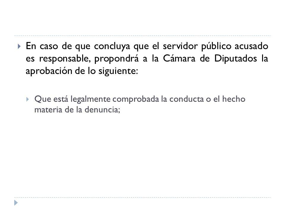 En caso de que concluya que el servidor público acusado es responsable, propondrá a la Cámara de Diputados la aprobación de lo siguiente: