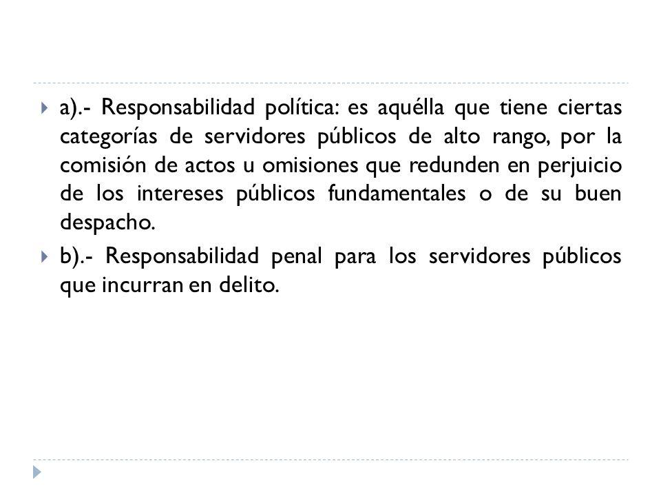 a).- Responsabilidad política: es aquélla que tiene ciertas categorías de servidores públicos de alto rango, por la comisión de actos u omisiones que redunden en perjuicio de los intereses públicos fundamentales o de su buen despacho.
