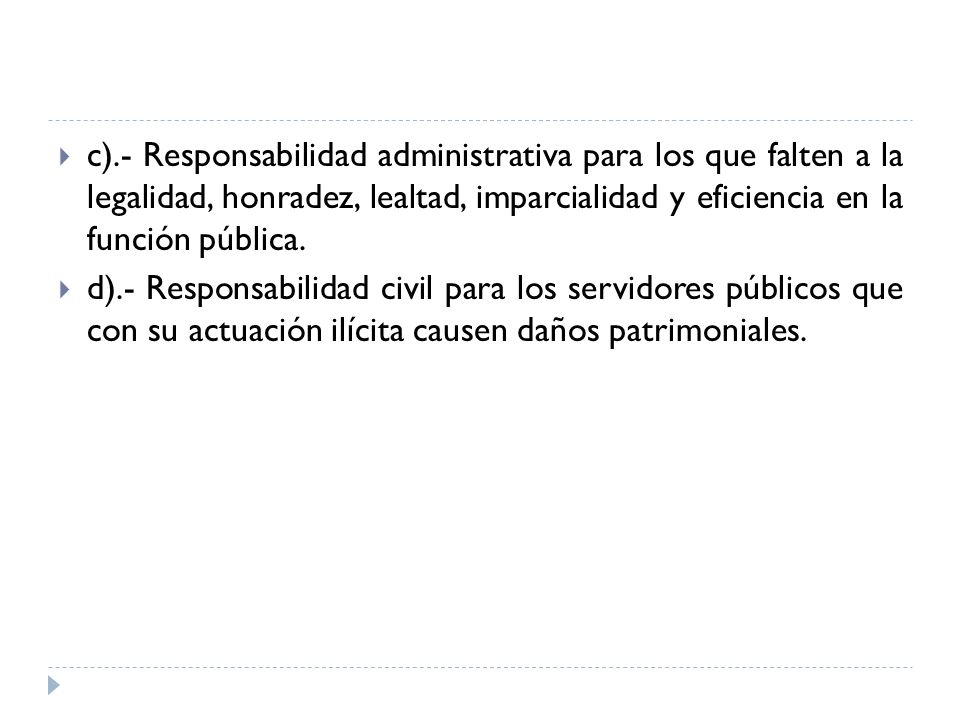 c).- Responsabilidad administrativa para los que falten a la legalidad, honradez, lealtad, imparcialidad y eficiencia en la función pública.