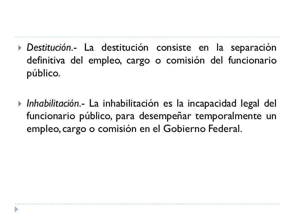Destitución.- La destitución consiste en la separación definitiva del empleo, cargo o comisión del funcionario público.