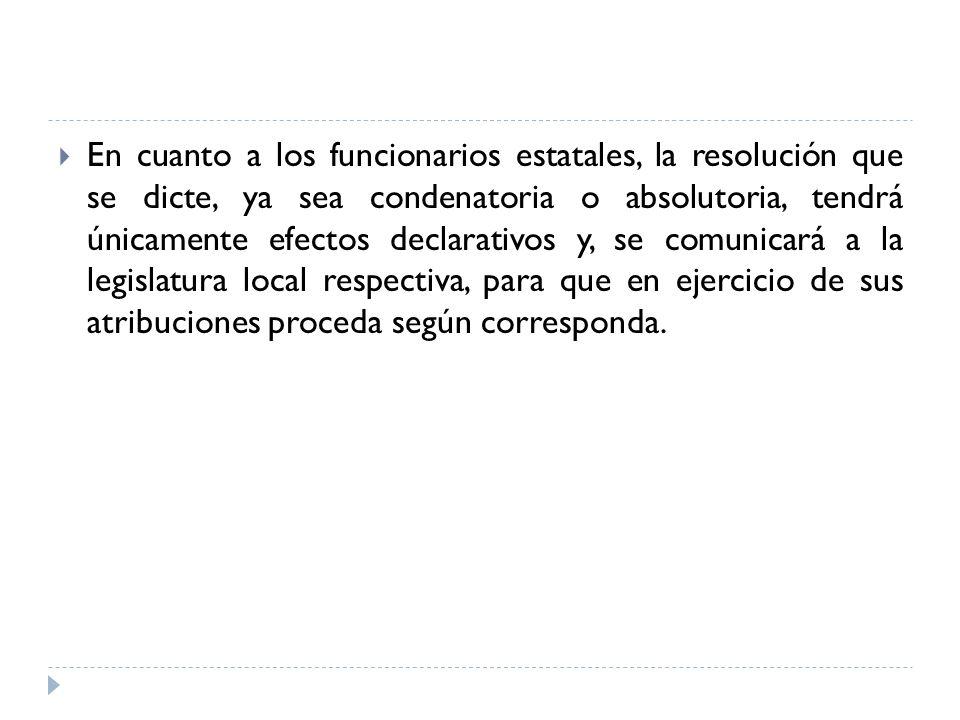En cuanto a los funcionarios estatales, la resolución que se dicte, ya sea condenatoria o absolutoria, tendrá únicamente efectos declarativos y, se comunicará a la legislatura local respectiva, para que en ejercicio de sus atribuciones proceda según corresponda.