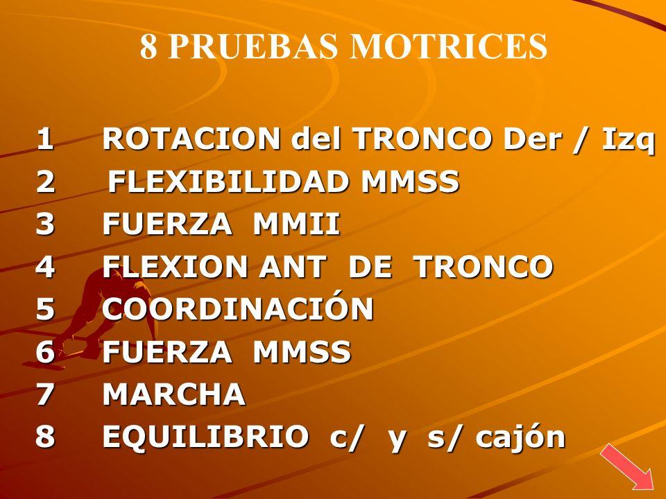 8 PRUEBAS MOTRICES 1 ROTACION del TRONCO Der / Izq 2 FLEXIBILIDAD MMSS