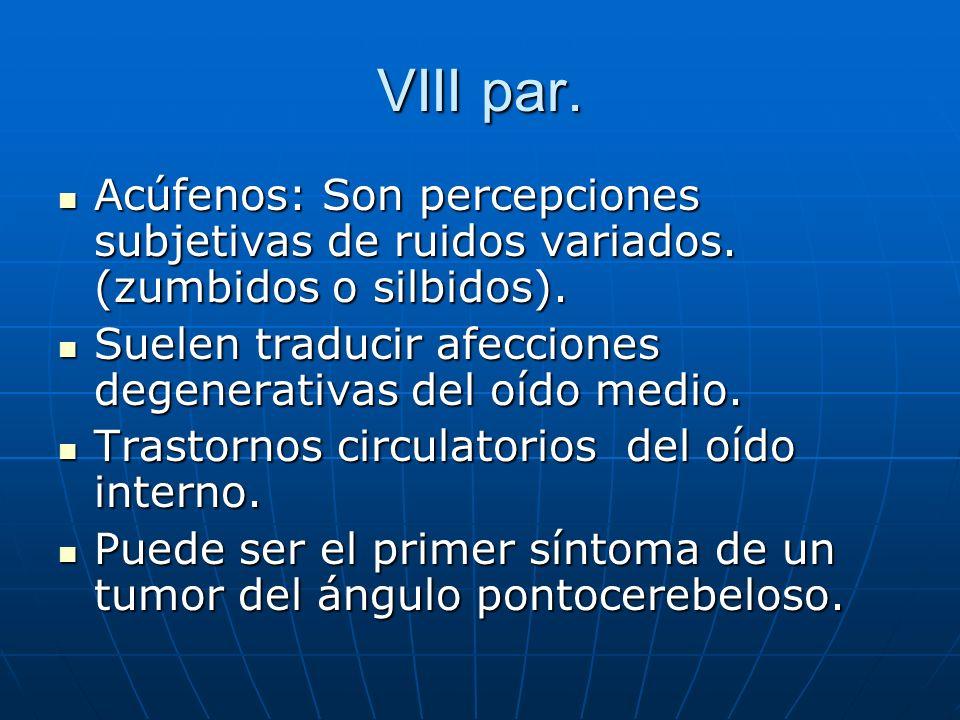 VIII par.Acúfenos: Son percepciones subjetivas de ruidos variados. (zumbidos o silbidos). Suelen traducir afecciones degenerativas del oído medio.