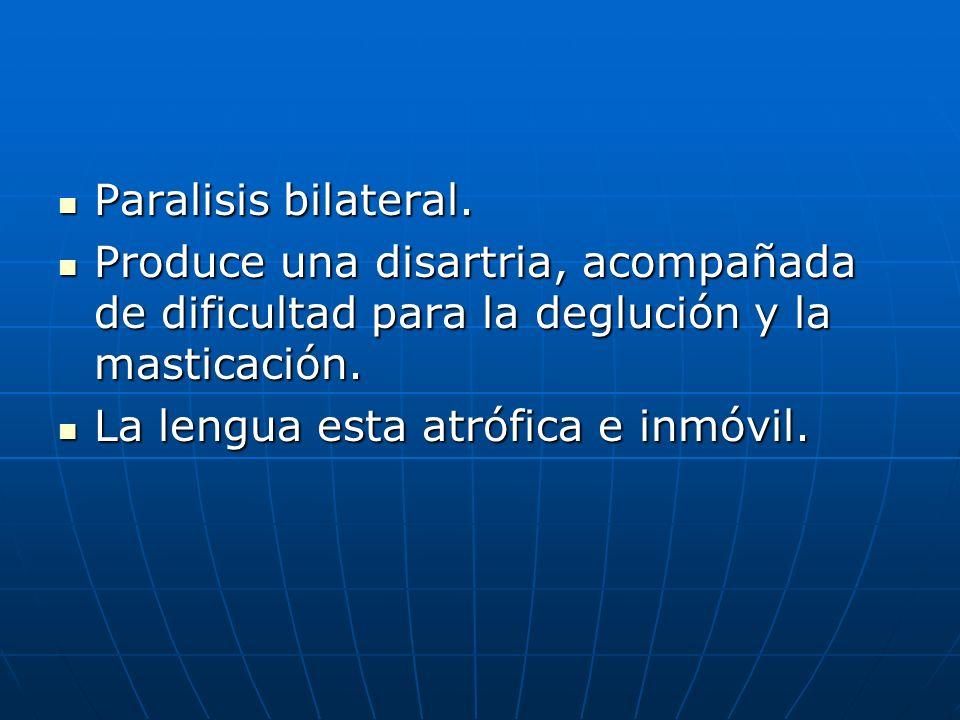 Paralisis bilateral.Produce una disartria, acompañada de dificultad para la deglución y la masticación.