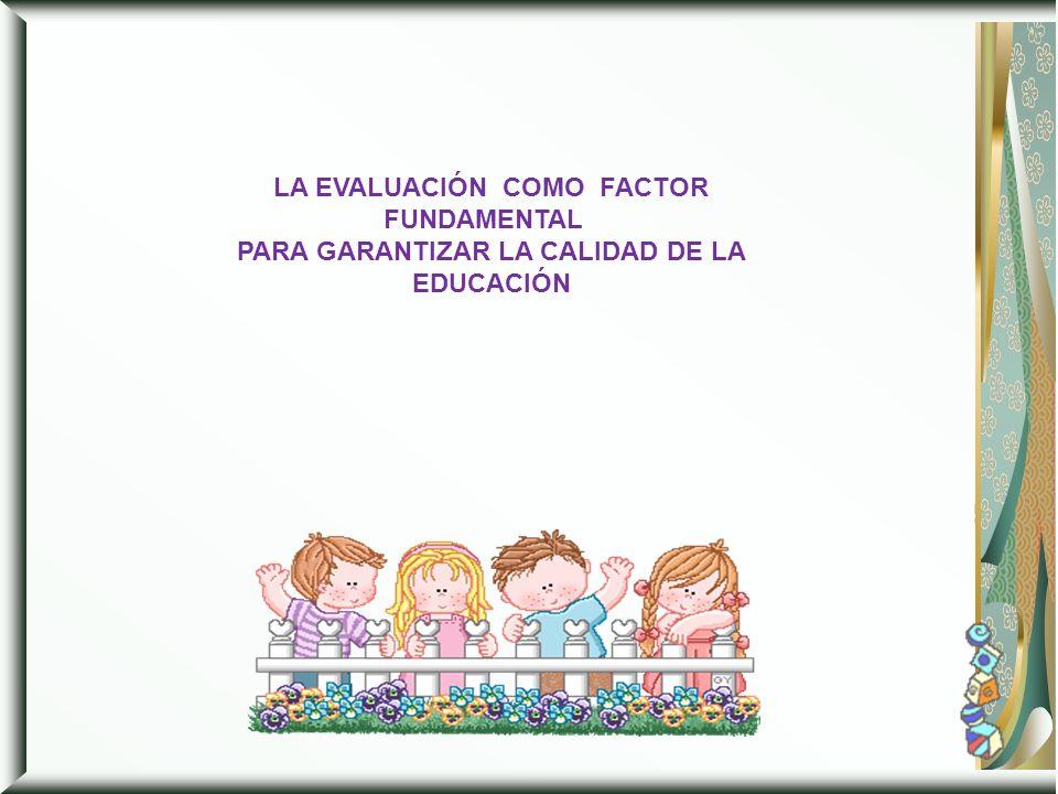 LA EVALUACIÓN COMO FACTOR FUNDAMENTAL PARA GARANTIZAR LA CALIDAD DE LA EDUCACIÓN