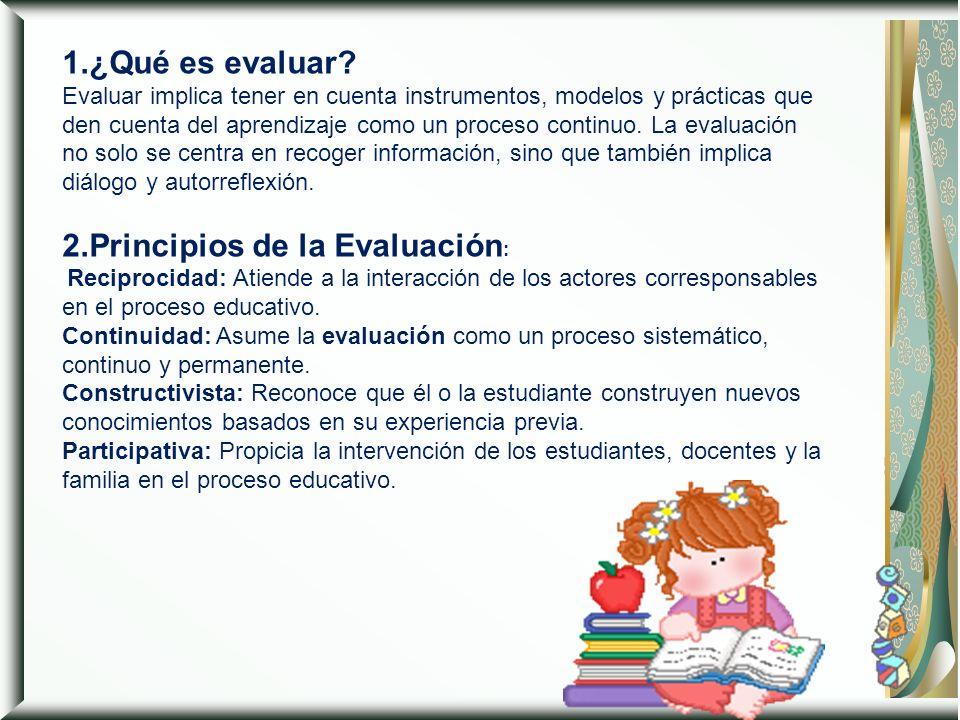 1.¿Qué es evaluar Evaluar implica tener en cuenta instrumentos, modelos y prácticas que den cuenta del aprendizaje como un proceso continuo. La evaluación no solo se centra en recoger información, sino que también implica diálogo y autorreflexión.