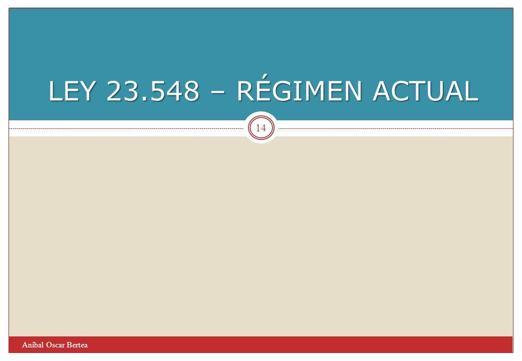 LEY 23.548 – RÉGIMEN ACTUAL Aníbal Oscar Bertea