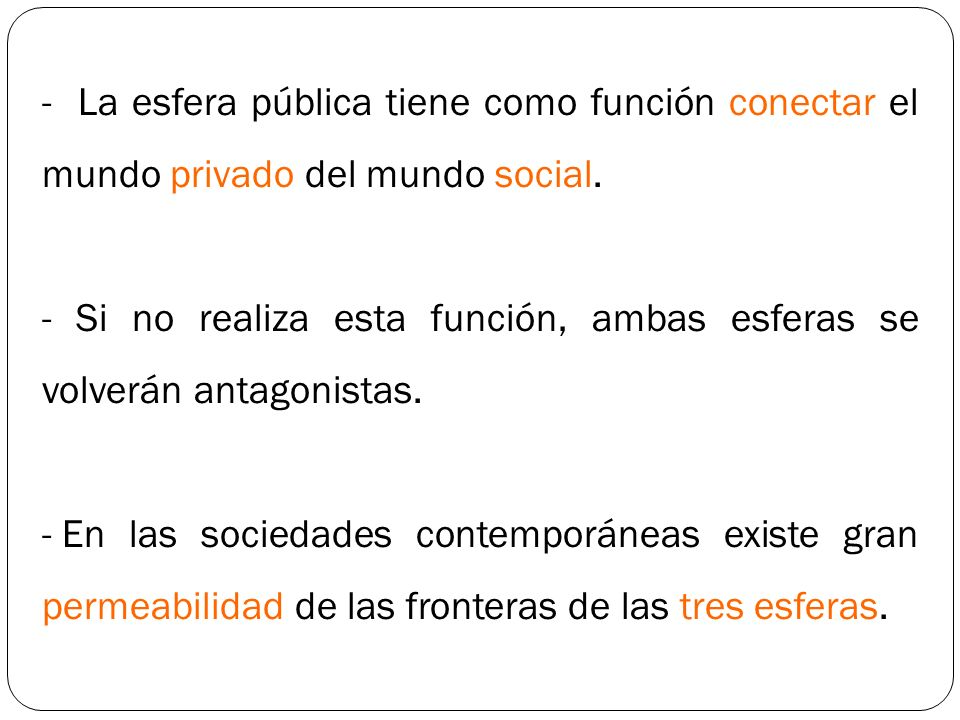 - La esfera pública tiene como función conectar el mundo privado del mundo social.