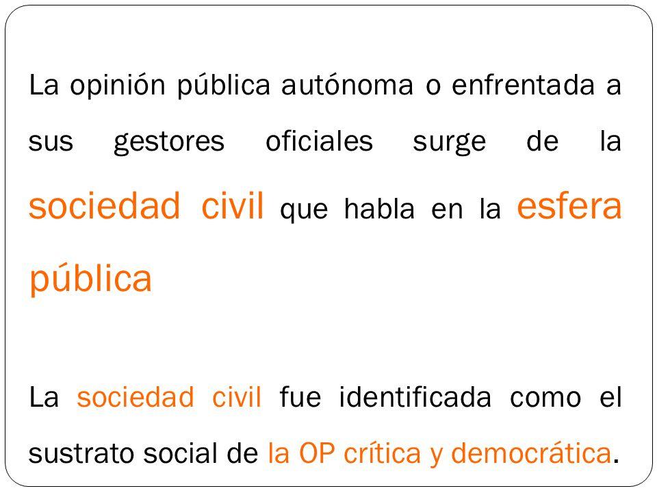 La opinión pública autónoma o enfrentada a sus gestores oficiales surge de la sociedad civil que habla en la esfera pública