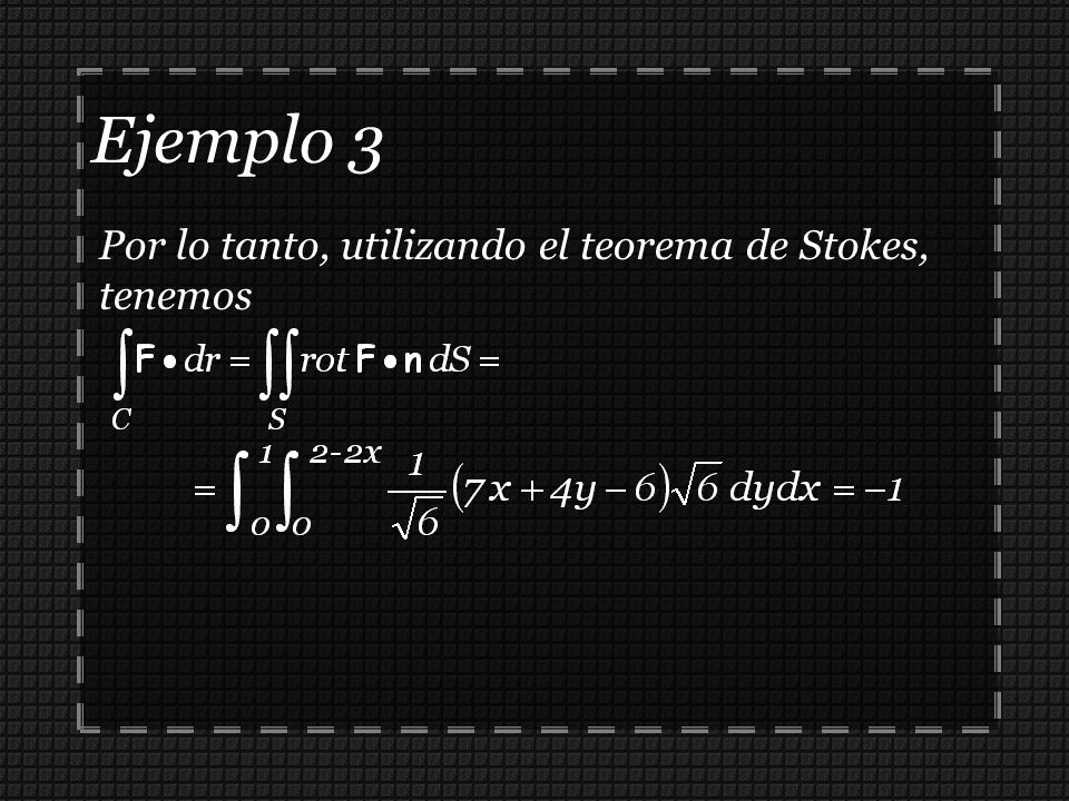 Ejemplo 3 Por lo tanto, utilizando el teorema de Stokes, tenemos
