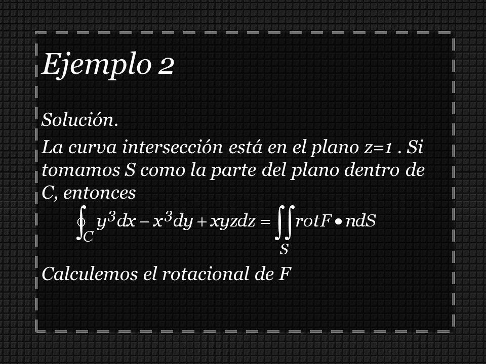Ejemplo 2 Solución. La curva intersección está en el plano z=1 . Si tomamos S como la parte del plano dentro de C, entonces.