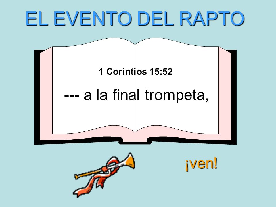 EL EVENTO DEL RAPTO 1 Corintios 15:52 --- a la final trompeta, ¡ven!
