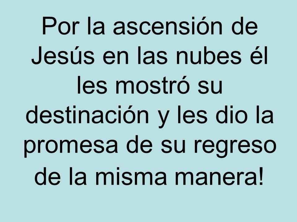 Por la ascensión de Jesús en las nubes él les mostró su destinación y les dio la promesa de su regreso de la misma manera!
