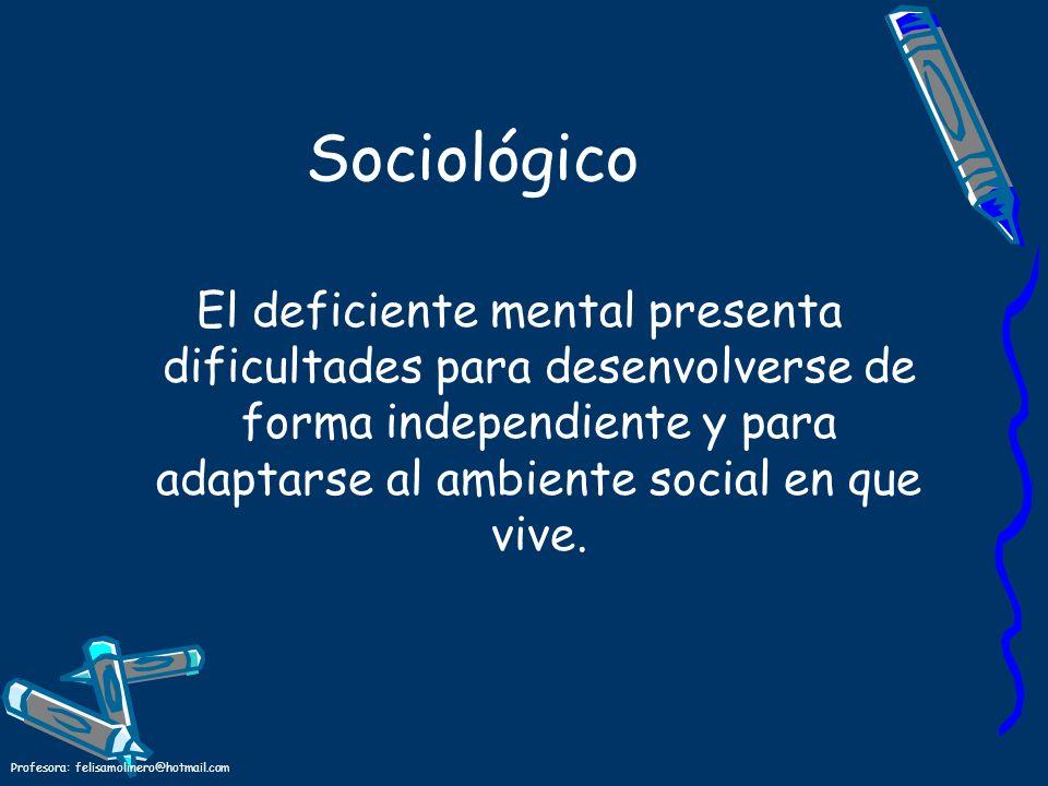 Sociológico El deficiente mental presenta dificultades para desenvolverse de forma independiente y para adaptarse al ambiente social en que vive.