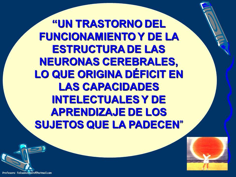 UN TRASTORNO DEL FUNCIONAMIENTO Y DE LA ESTRUCTURA DE LAS NEURONAS CEREBRALES, LO QUE ORIGINA DÉFICIT EN LAS CAPACIDADES INTELECTUALES Y DE APRENDIZAJE DE LOS SUJETOS QUE LA PADECEN