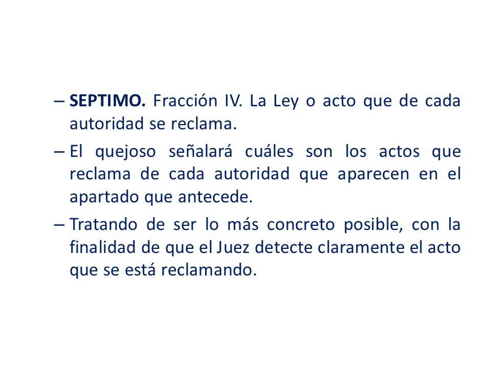 SEPTIMO. Fracción IV. La Ley o acto que de cada autoridad se reclama.