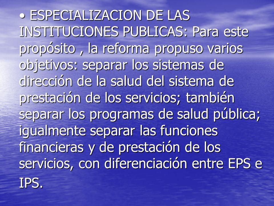 ESPECIALIZACION DE LAS INSTITUCIONES PUBLICAS: Para este propósito , la reforma propuso varios objetivos: separar los sistemas de dirección de la salud del sistema de prestación de los servicios; también separar los programas de salud pública; igualmente separar las funciones financieras y de prestación de los servicios, con diferenciación entre EPS e IPS.