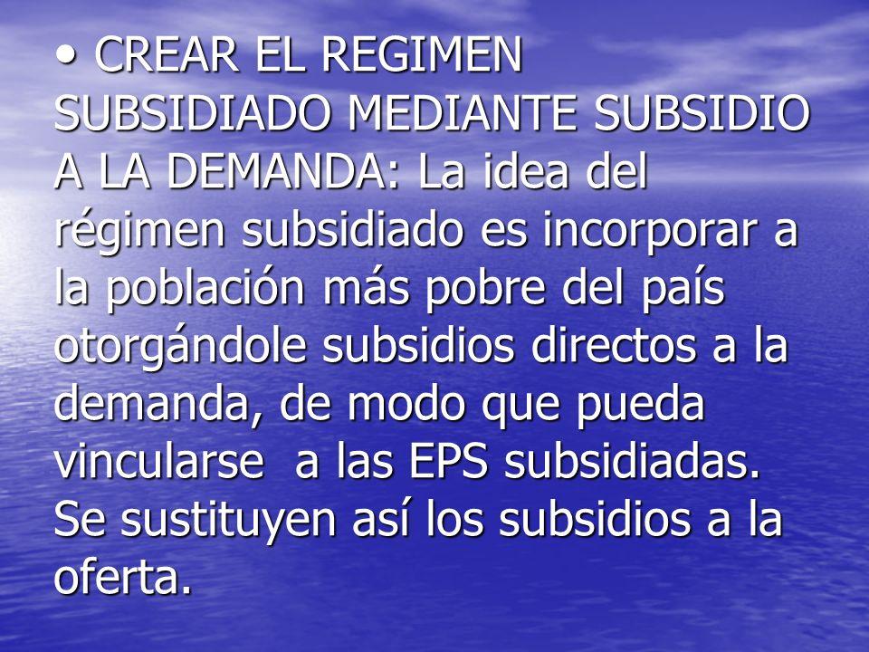 CREAR EL REGIMEN SUBSIDIADO MEDIANTE SUBSIDIO A LA DEMANDA: La idea del régimen subsidiado es incorporar a la población más pobre del país otorgándole subsidios directos a la demanda, de modo que pueda vincularse a las EPS subsidiadas.