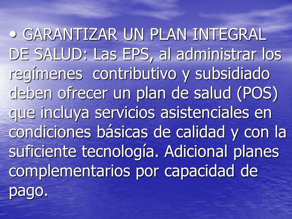 GARANTIZAR UN PLAN INTEGRAL DE SALUD: Las EPS, al administrar los regímenes contributivo y subsidiado deben ofrecer un plan de salud (POS) que incluya servicios asistenciales en condiciones básicas de calidad y con la suficiente tecnología.