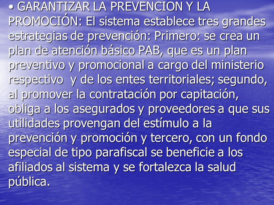 GARANTIZAR LA PREVENCION Y LA PROMOCIÓN: El sistema establece tres grandes estrategias de prevención: Primero: se crea un plan de atención básico PAB, que es un plan preventivo y promocional a cargo del ministerio respectivo y de los entes territoriales; segundo, al promover la contratación por capitación, obliga a los asegurados y proveedores a que sus utilidades provengan del estímulo a la prevención y promoción y tercero, con un fondo especial de tipo parafiscal se beneficie a los afiliados al sistema y se fortalezca la salud pública.