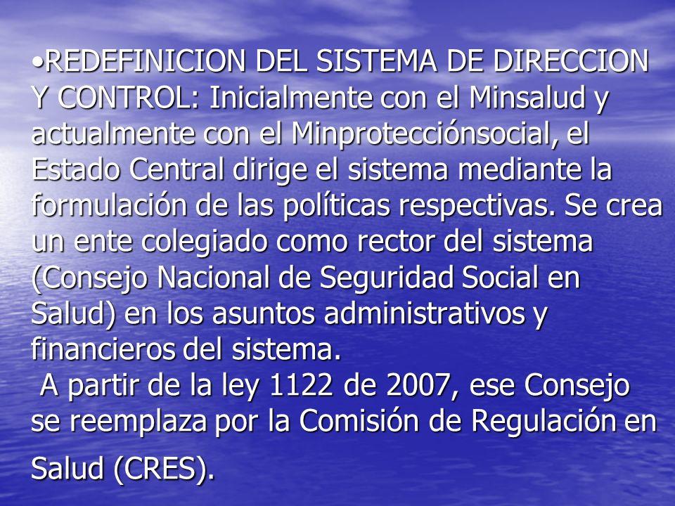REDEFINICION DEL SISTEMA DE DIRECCION Y CONTROL: Inicialmente con el Minsalud y actualmente con el Minprotecciónsocial, el Estado Central dirige el sistema mediante la formulación de las políticas respectivas.