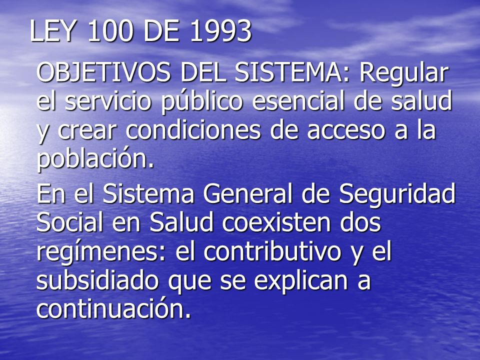 LEY 100 DE 1993 OBJETIVOS DEL SISTEMA: Regular el servicio público esencial de salud y crear condiciones de acceso a la población.