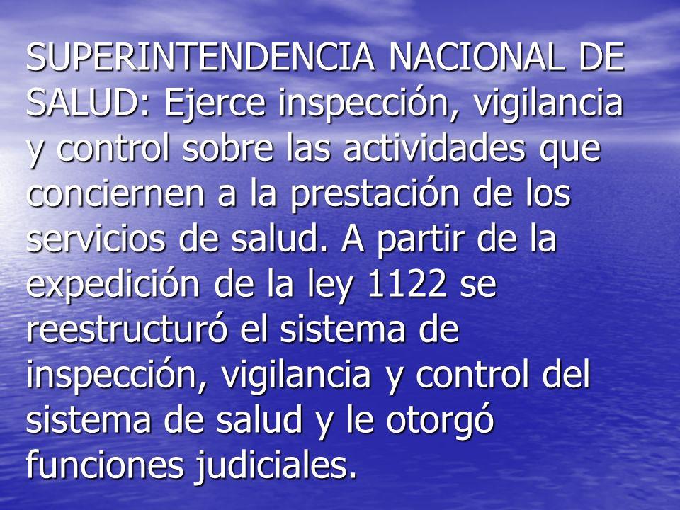 SUPERINTENDENCIA NACIONAL DE SALUD: Ejerce inspección, vigilancia y control sobre las actividades que conciernen a la prestación de los servicios de salud.