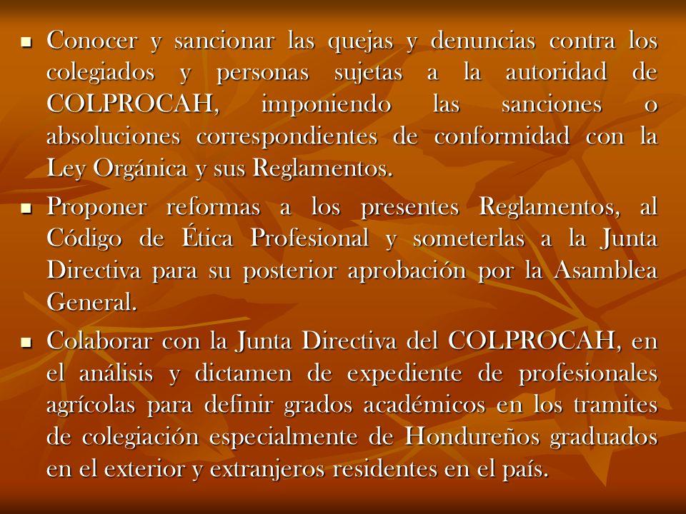 Conocer y sancionar las quejas y denuncias contra los colegiados y personas sujetas a la autoridad de COLPROCAH, imponiendo las sanciones o absoluciones correspondientes de conformidad con la Ley Orgánica y sus Reglamentos.