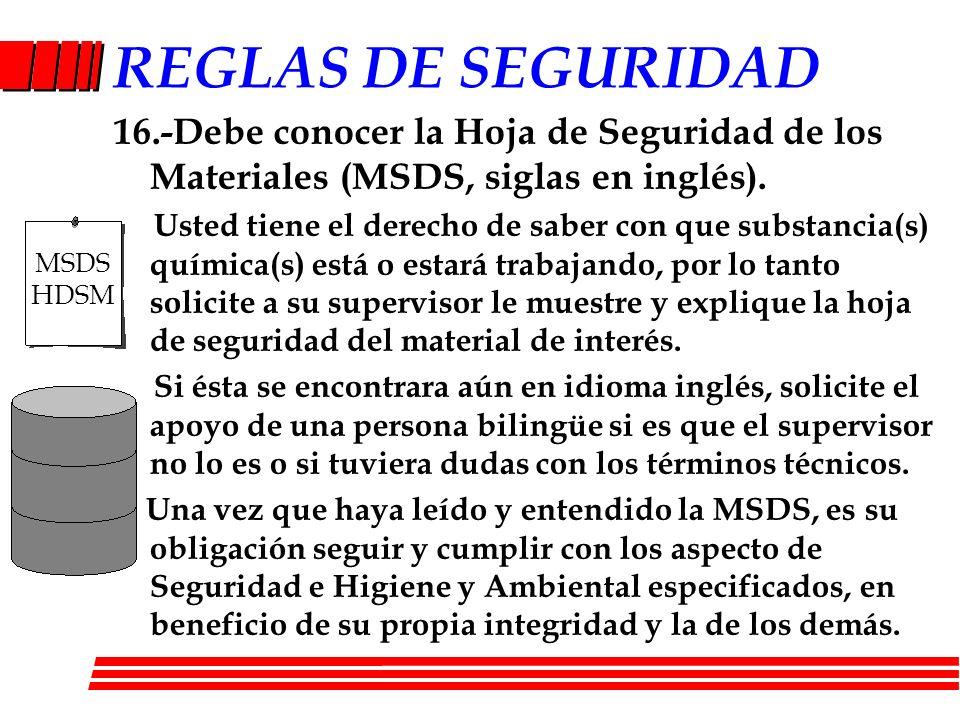 REGLAS DE SEGURIDAD 16.-Debe conocer la Hoja de Seguridad de los Materiales (MSDS, siglas en inglés).
