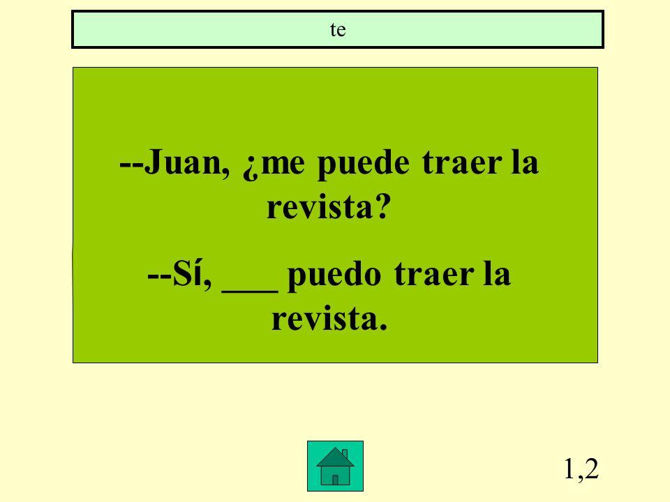 --Juan, ¿me puede traer la revista --Sí, ___ puedo traer la revista.