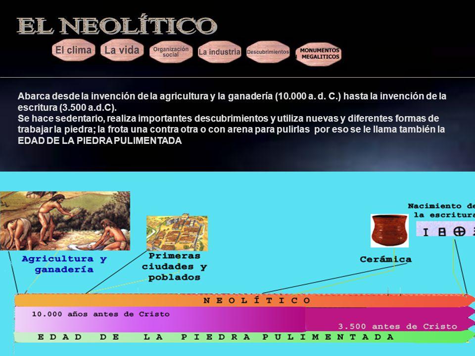 EL NEOLÍTICO Abarca desde la invención de la agricultura y la ganadería (10.000 a. d. C.) hasta la invención de la escritura (3.500 a.d.C).