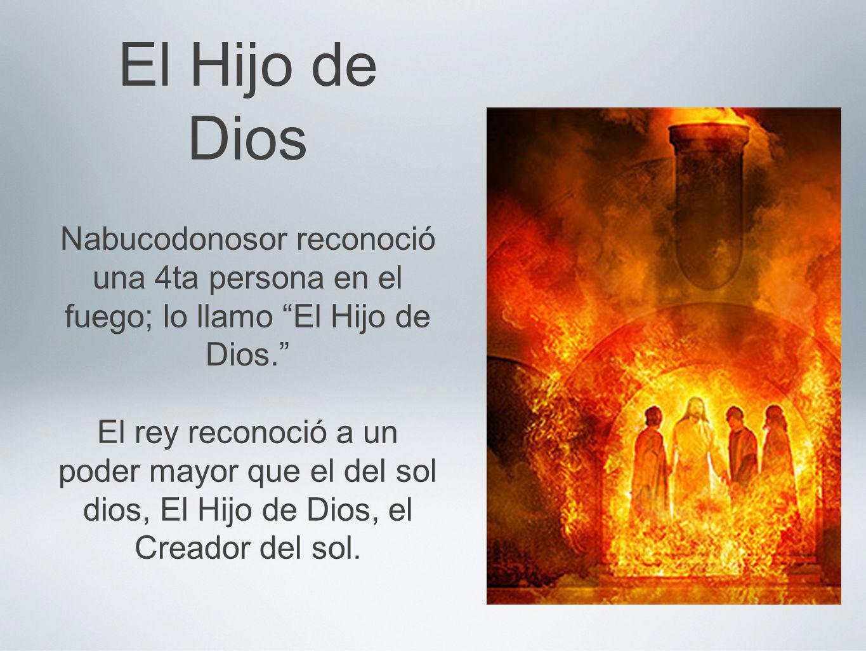 El Hijo de Dios Nabucodonosor reconoció una 4ta persona en el fuego; lo llamo El Hijo de Dios.