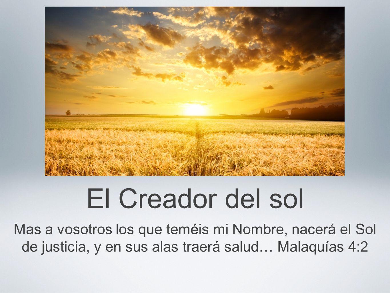 El Creador del sol Mas a vosotros los que teméis mi Nombre, nacerá el Sol de justicia, y en sus alas traerá salud… Malaquías 4:2.