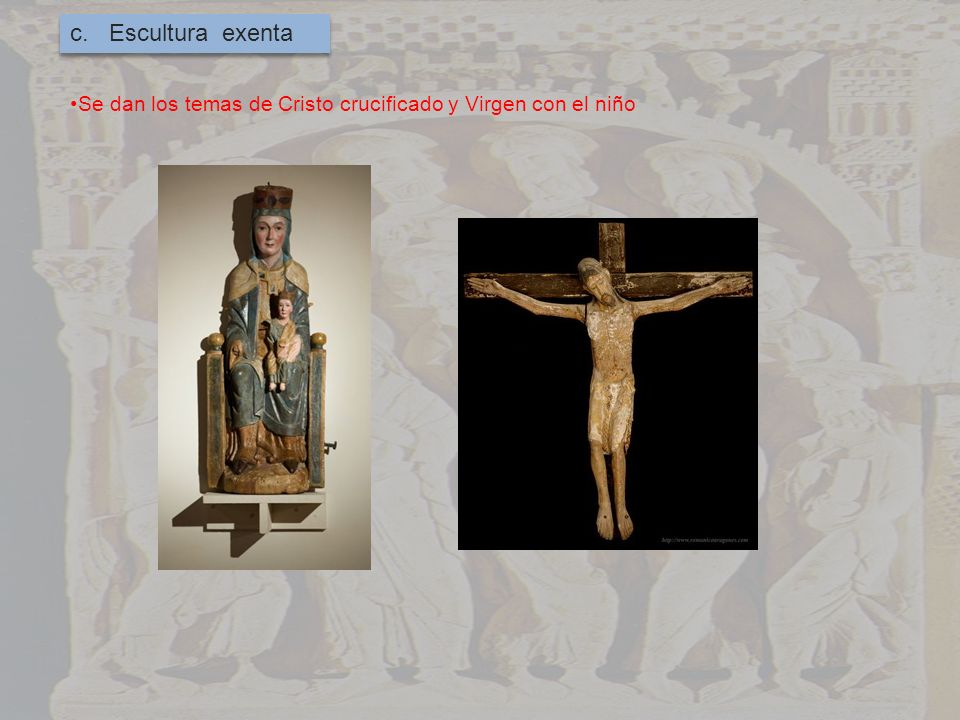 c. Escultura exenta Se dan los temas de Cristo crucificado y Virgen con el niño