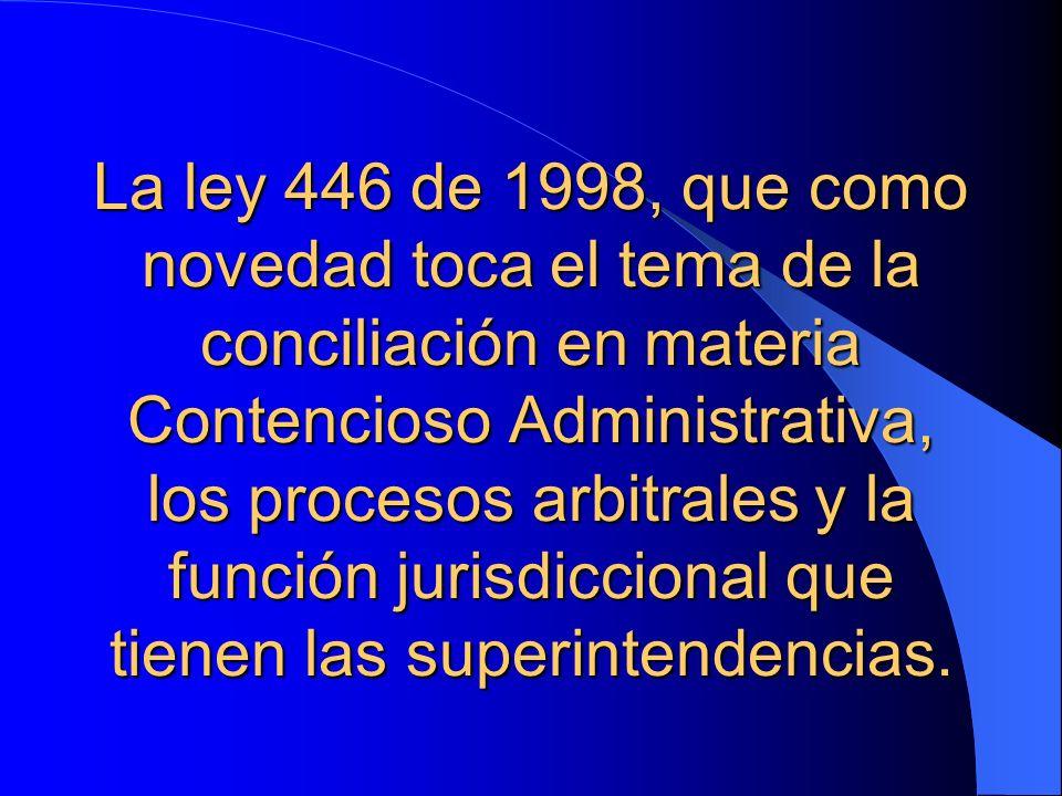 La ley 446 de 1998, que como novedad toca el tema de la conciliación en materia Contencioso Administrativa, los procesos arbitrales y la función jurisdiccional que tienen las superintendencias.