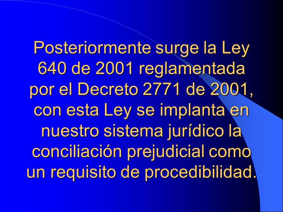 Posteriormente surge la Ley 640 de 2001 reglamentada por el Decreto 2771 de 2001, con esta Ley se implanta en nuestro sistema jurídico la conciliación prejudicial como un requisito de procedibilidad.