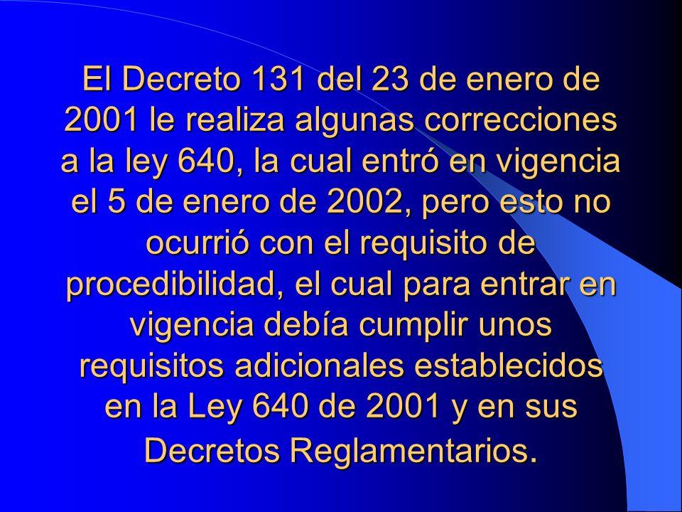 El Decreto 131 del 23 de enero de 2001 le realiza algunas correcciones a la ley 640, la cual entró en vigencia el 5 de enero de 2002, pero esto no ocurrió con el requisito de procedibilidad, el cual para entrar en vigencia debía cumplir unos requisitos adicionales establecidos en la Ley 640 de 2001 y en sus Decretos Reglamentarios.