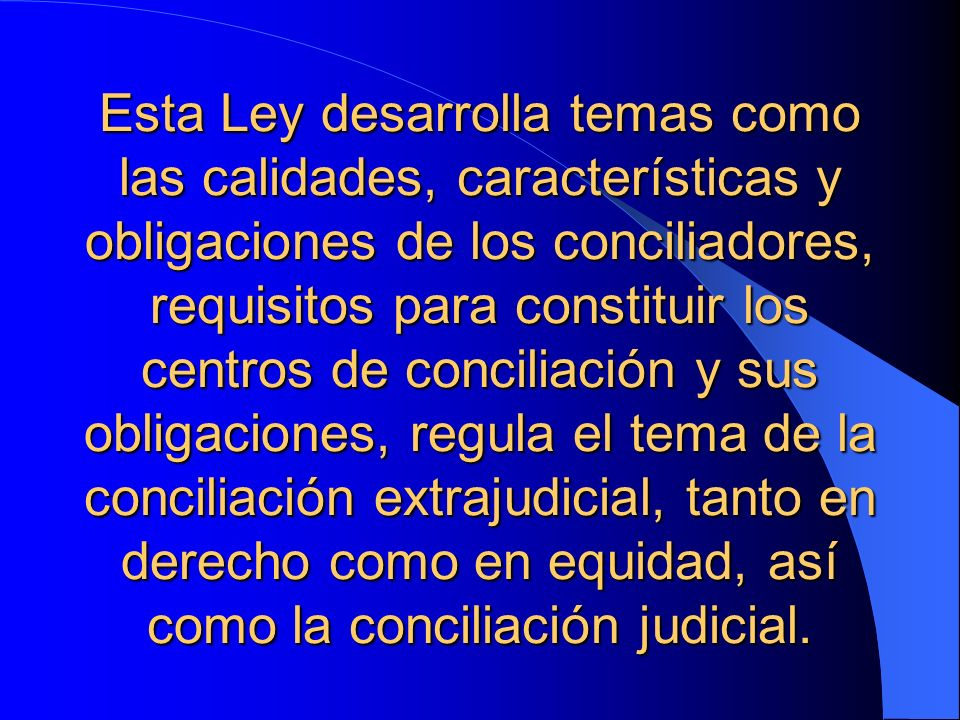 Esta Ley desarrolla temas como las calidades, características y obligaciones de los conciliadores, requisitos para constituir los centros de conciliación y sus obligaciones, regula el tema de la conciliación extrajudicial, tanto en derecho como en equidad, así como la conciliación judicial.
