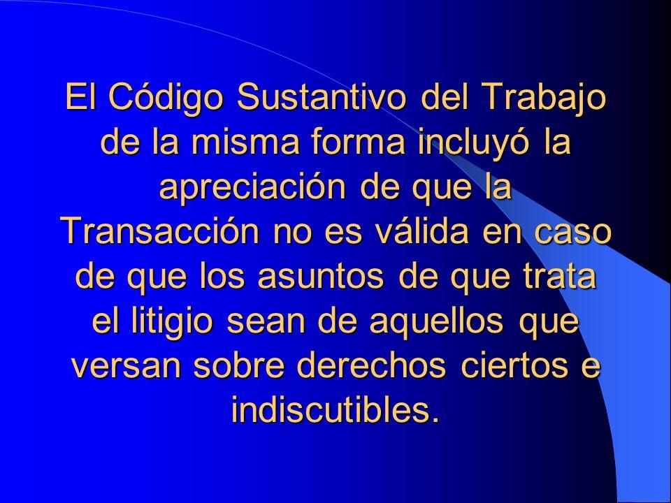 El Código Sustantivo del Trabajo de la misma forma incluyó la apreciación de que la Transacción no es válida en caso de que los asuntos de que trata el litigio sean de aquellos que versan sobre derechos ciertos e indiscutibles.