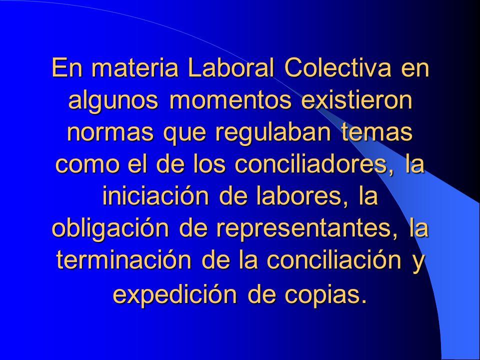 En materia Laboral Colectiva en algunos momentos existieron normas que regulaban temas como el de los conciliadores, la iniciación de labores, la obligación de representantes, la terminación de la conciliación y expedición de copias.