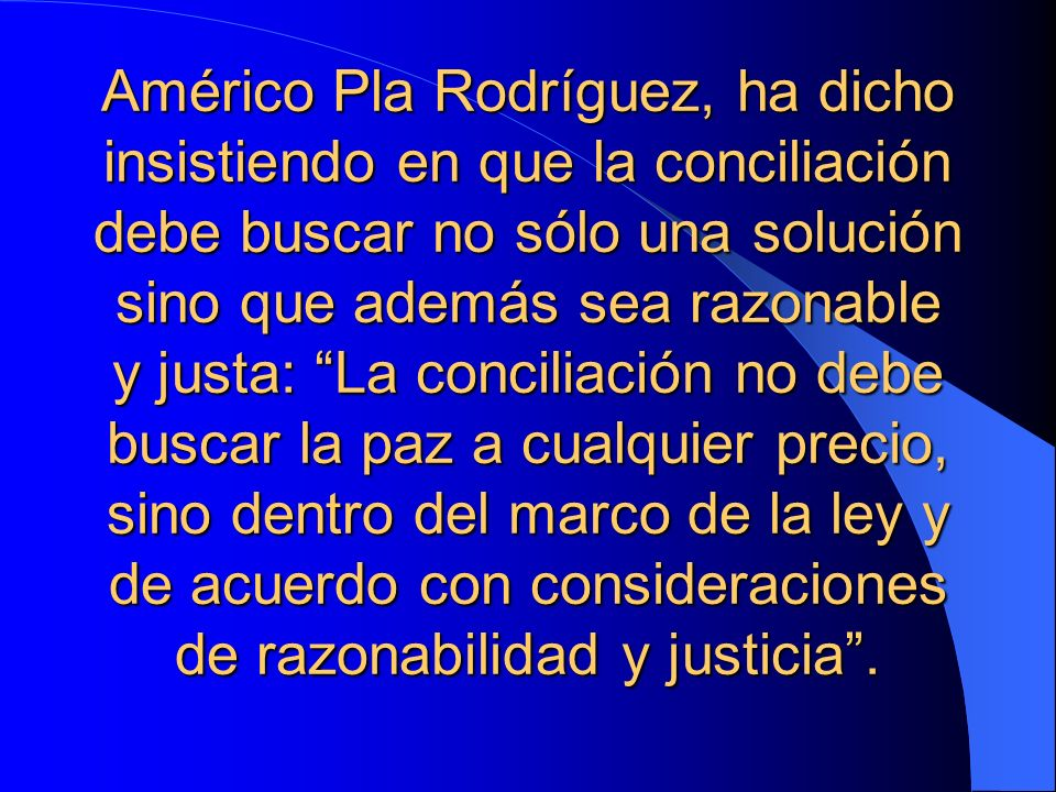 Américo Pla Rodríguez, ha dicho insistiendo en que la conciliación debe buscar no sólo una solución sino que además sea razonable y justa: La conciliación no debe buscar la paz a cualquier precio, sino dentro del marco de la ley y de acuerdo con consideraciones de razonabilidad y justicia .
