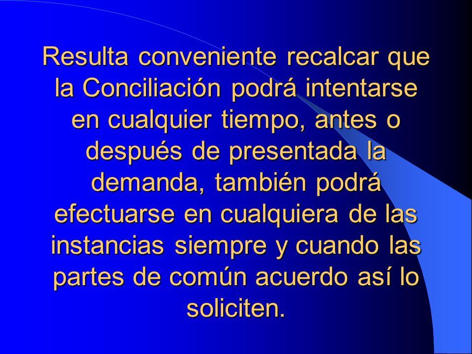 Resulta conveniente recalcar que la Conciliación podrá intentarse en cualquier tiempo, antes o después de presentada la demanda, también podrá efectuarse en cualquiera de las instancias siempre y cuando las partes de común acuerdo así lo soliciten.