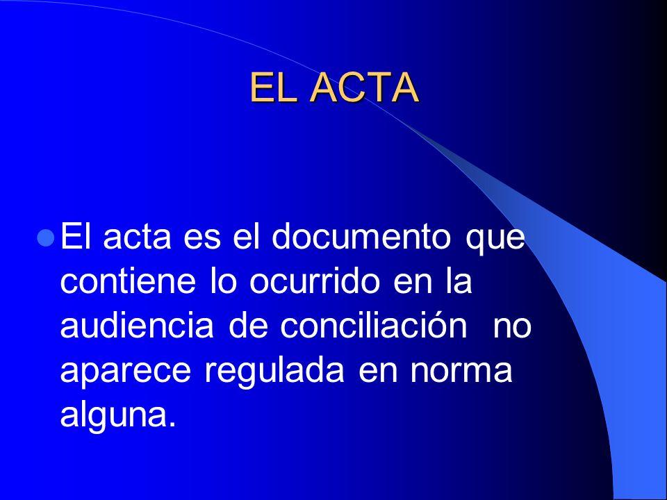 EL ACTAEl acta es el documento que contiene lo ocurrido en la audiencia de conciliación no aparece regulada en norma alguna.