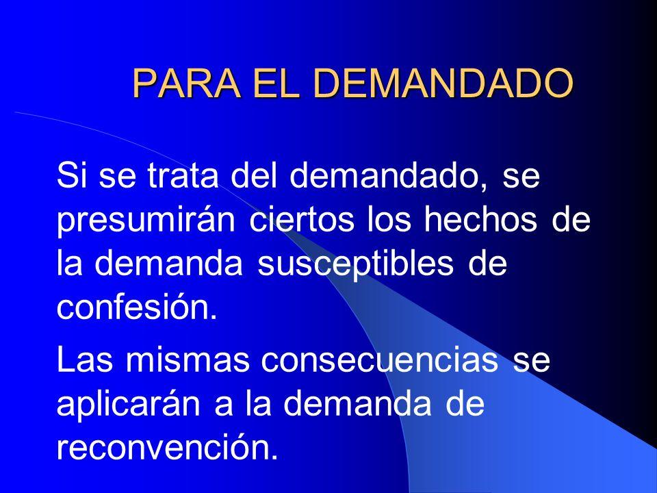 PARA EL DEMANDADO Si se trata del demandado, se presumirán ciertos los hechos de la demanda susceptibles de confesión.