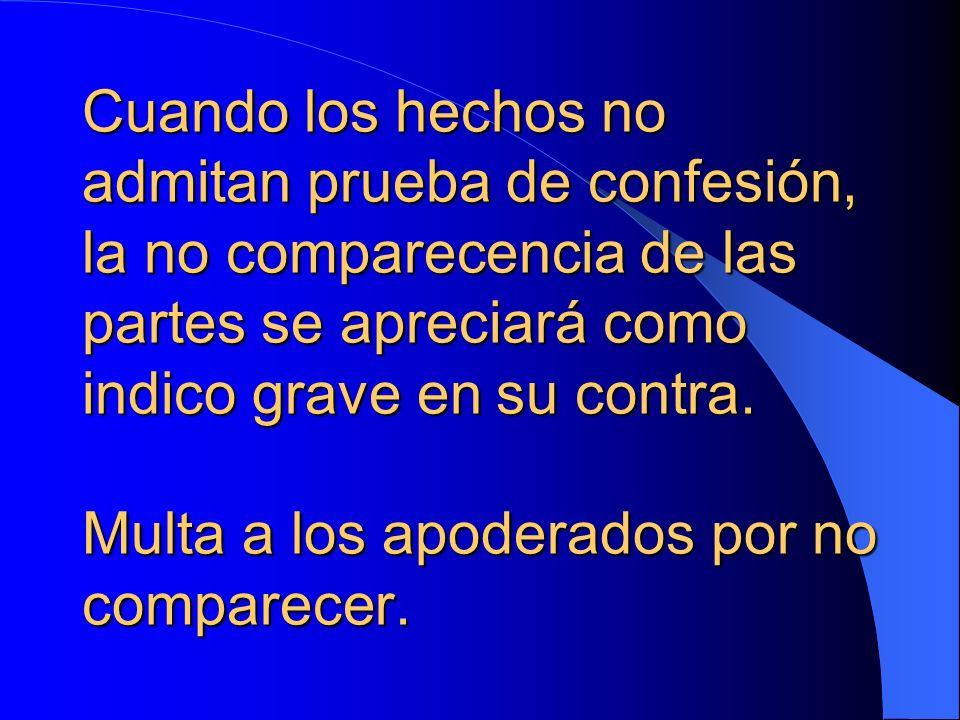 Cuando los hechos no admitan prueba de confesión, la no comparecencia de las partes se apreciará como indico grave en su contra.